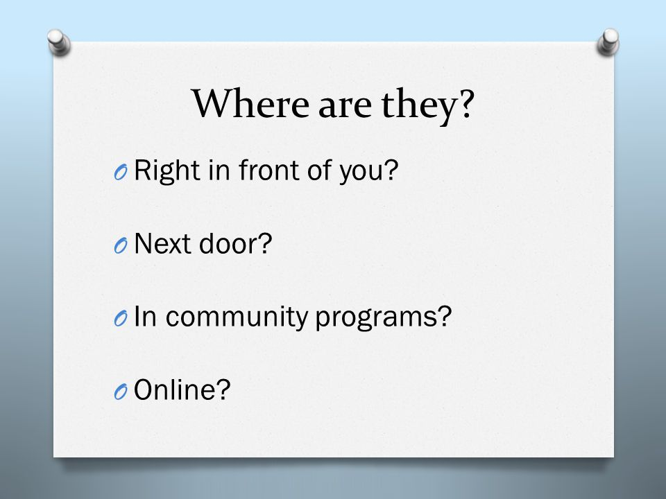 Where are they O Right in front of you O Next door O In community programs O Online