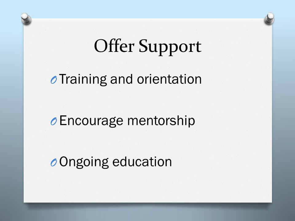 Offer Support O Training and orientation O Encourage mentorship O Ongoing education