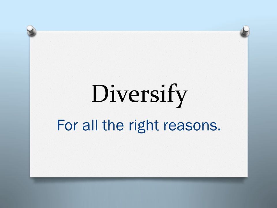 Diversify For all the right reasons.