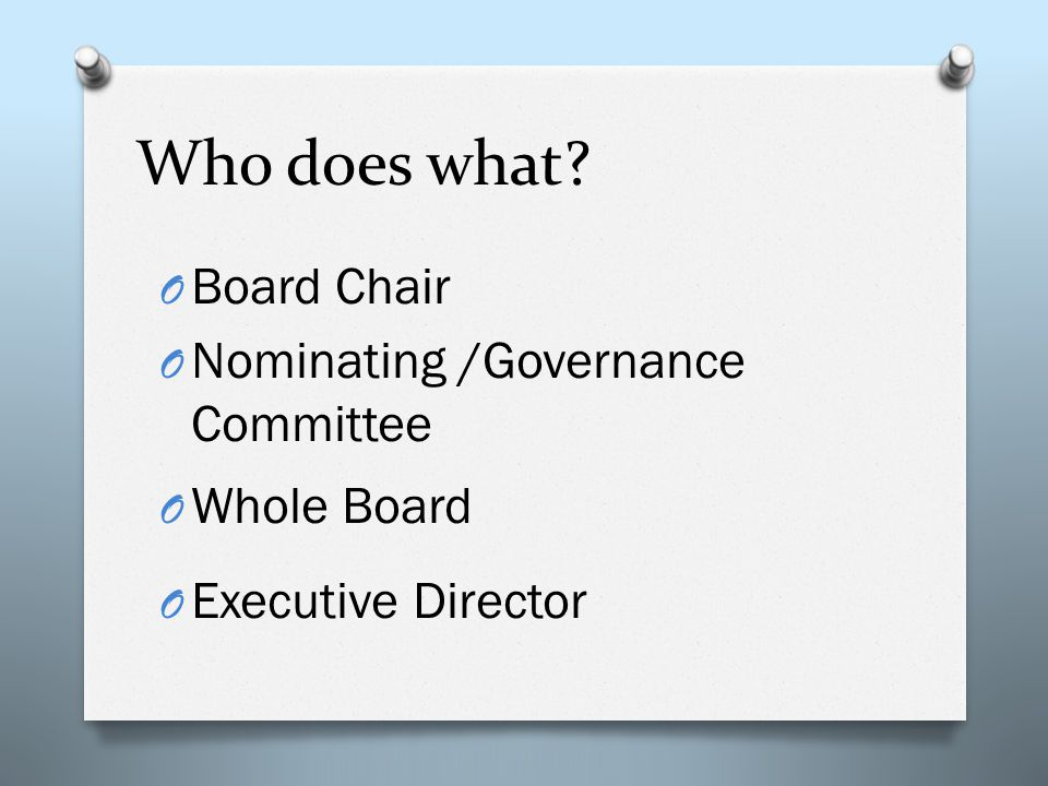 Who does what? O Board Chair O Nominating /Governance Committee O Whole Board O Executive Director