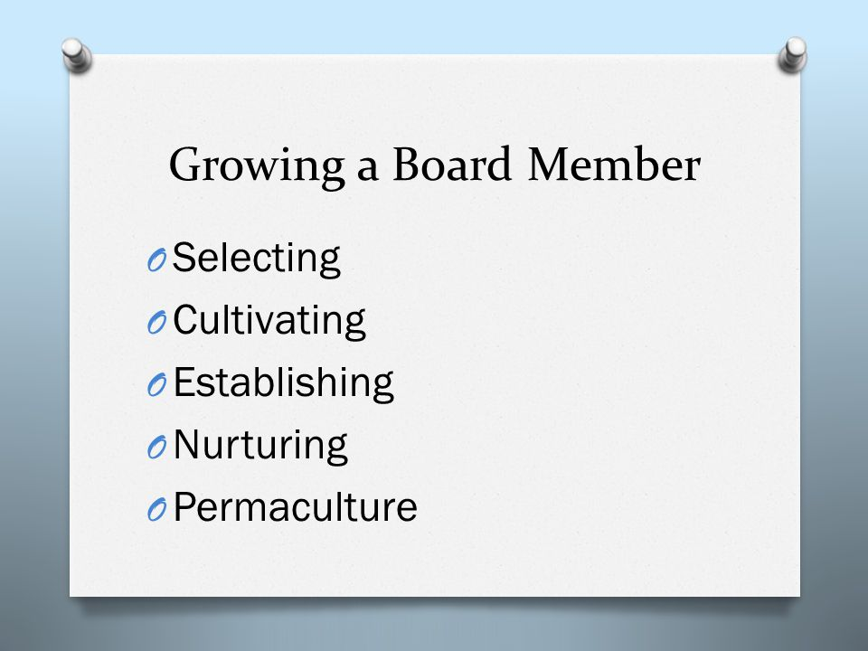 Growing a Board Member O Selecting O Cultivating O Establishing O Nurturing O Permaculture