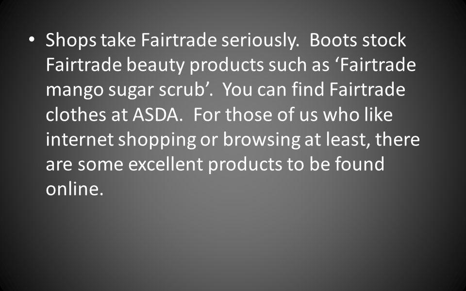 Shops take Fairtrade seriously. Boots stock Fairtrade beauty products such as Fairtrade mango sugar scrub. You can find Fairtrade clothes at ASDA. For