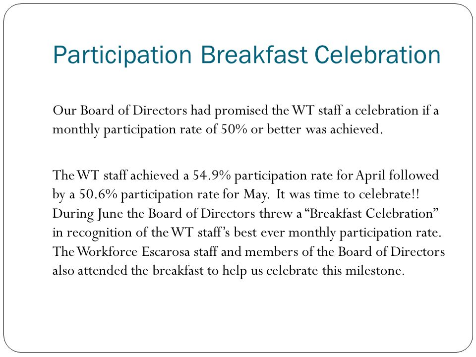 Participation Breakfast Celebration Our Board of Directors had promised the WT staff a celebration if a monthly participation rate of 50% or better was achieved.