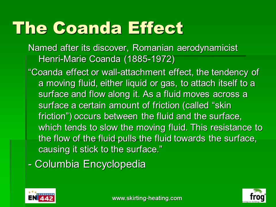 www.skirting-heating.com The Coanda Effect Named after its discover, Romanian aerodynamicist Henri-Marie Coanda (1885-1972) Coanda effect or wall-atta