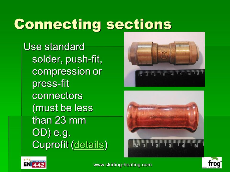 www.skirting-heating.com Connecting sections Use standard solder, push-fit, compression or press-fit connectors (must be less than 23 mm OD) e.g. Cupr