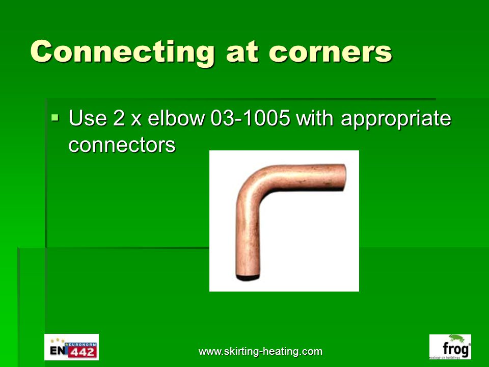 Connecting at corners Use 2 x elbow 03-1005 with appropriate connectors Use 2 x elbow 03-1005 with appropriate connectors www.skirting-heating.com