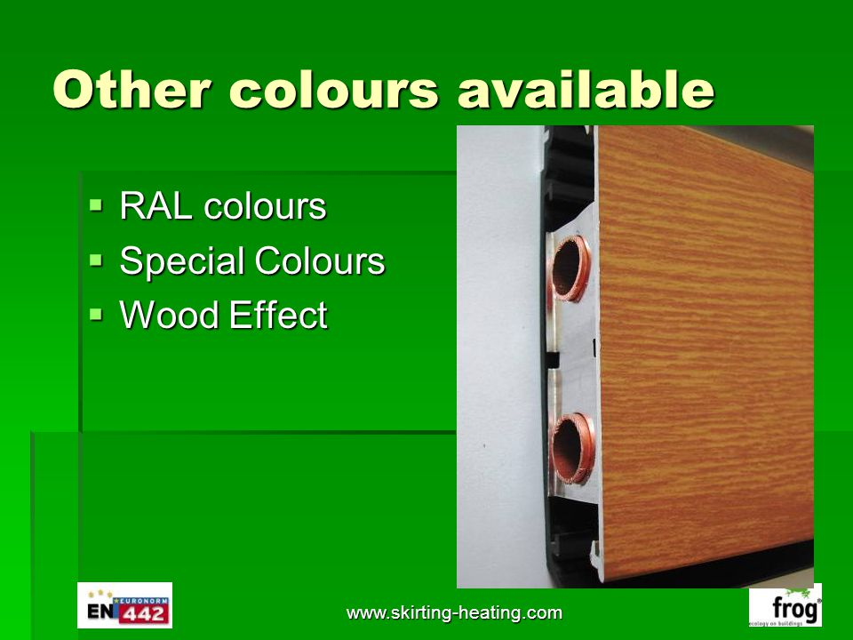 www.skirting-heating.com Other colours available RAL colours RAL colours Special Colours Special Colours Wood Effect Wood Effect
