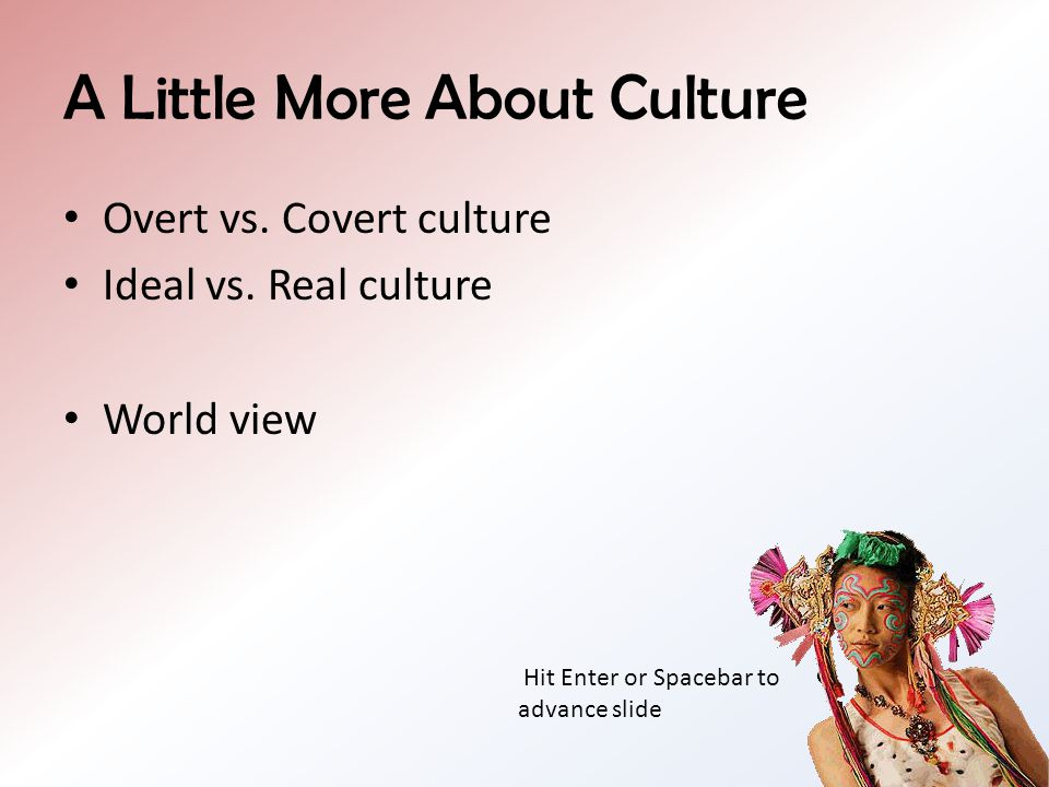 A Little More About Culture Overt vs.Covert culture Ideal vs.