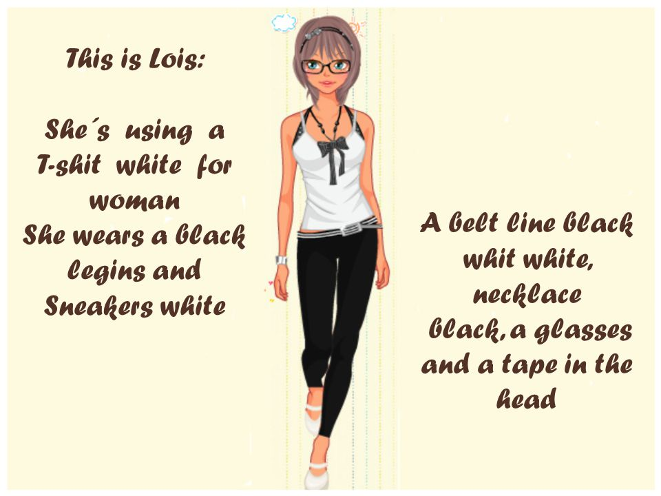 This is Lois: She´s using a T-shit white for woman She wears a black legins and Sneakers white A belt line black whit white, necklace black, a glasses and a tape in the head
