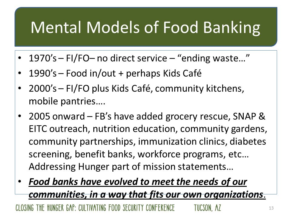 Mental Models of Food Banking 1970s – FI/FO– no direct service – ending waste… 1990s – Food in/out + perhaps Kids Café 2000s – FI/FO plus Kids Café, community kitchens, mobile pantries….