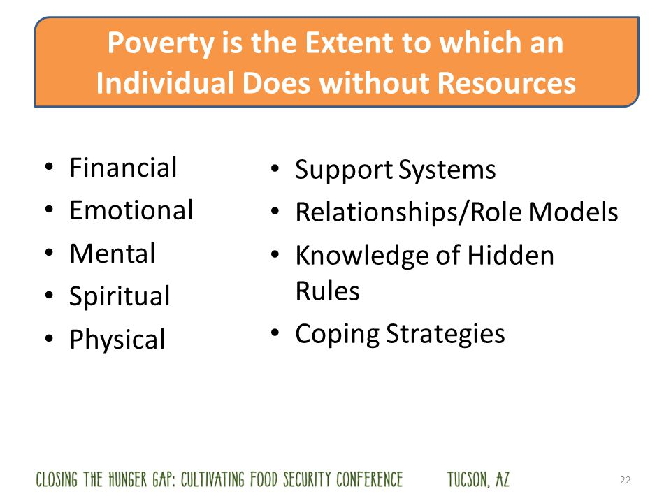 Financial Emotional Mental Spiritual Physical 22 Poverty is the Extent to which an Individual Does without Resources Support Systems Relationships/Role Models Knowledge of Hidden Rules Coping Strategies