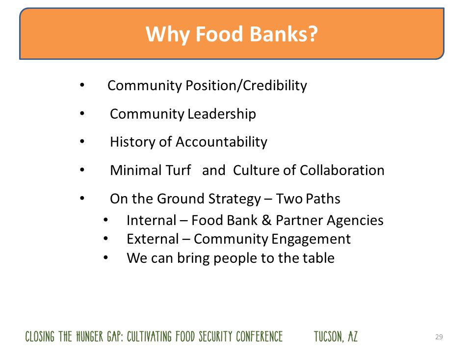 Community Position/Credibility Community Leadership History of Accountability Minimal Turf and Culture of Collaboration On the Ground Strategy – Two Paths Internal – Food Bank & Partner Agencies External – Community Engagement We can bring people to the table 29 Why Food Banks