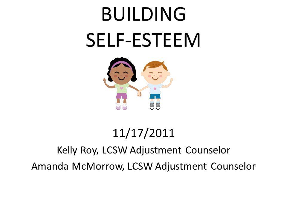 BUILDING SELF-ESTEEM 11/17/2011 Kelly Roy, LCSW Adjustment Counselor Amanda McMorrow, LCSW Adjustment Counselor
