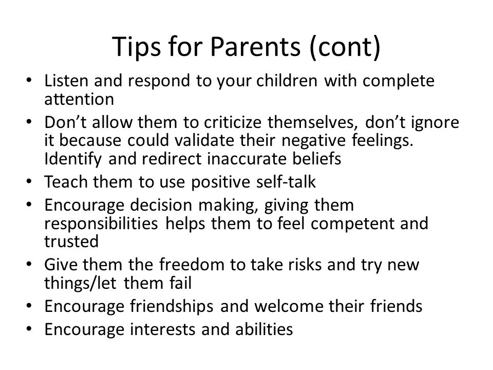 Tips for Parents (cont) Listen and respond to your children with complete attention Dont allow them to criticize themselves, dont ignore it because could validate their negative feelings.