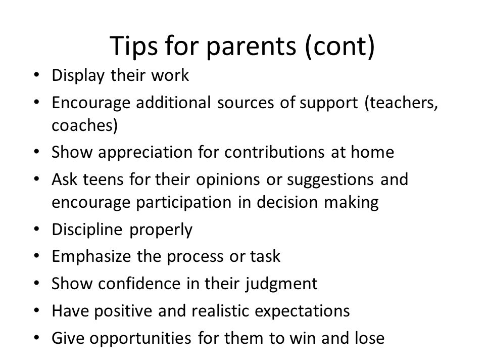 Tips for parents (cont) Display their work Encourage additional sources of support (teachers, coaches) Show appreciation for contributions at home Ask teens for their opinions or suggestions and encourage participation in decision making Discipline properly Emphasize the process or task Show confidence in their judgment Have positive and realistic expectations Give opportunities for them to win and lose