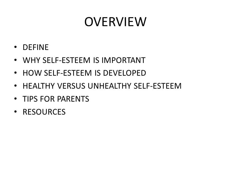 OVERVIEW DEFINE WHY SELF-ESTEEM IS IMPORTANT HOW SELF-ESTEEM IS DEVELOPED HEALTHY VERSUS UNHEALTHY SELF-ESTEEM TIPS FOR PARENTS RESOURCES