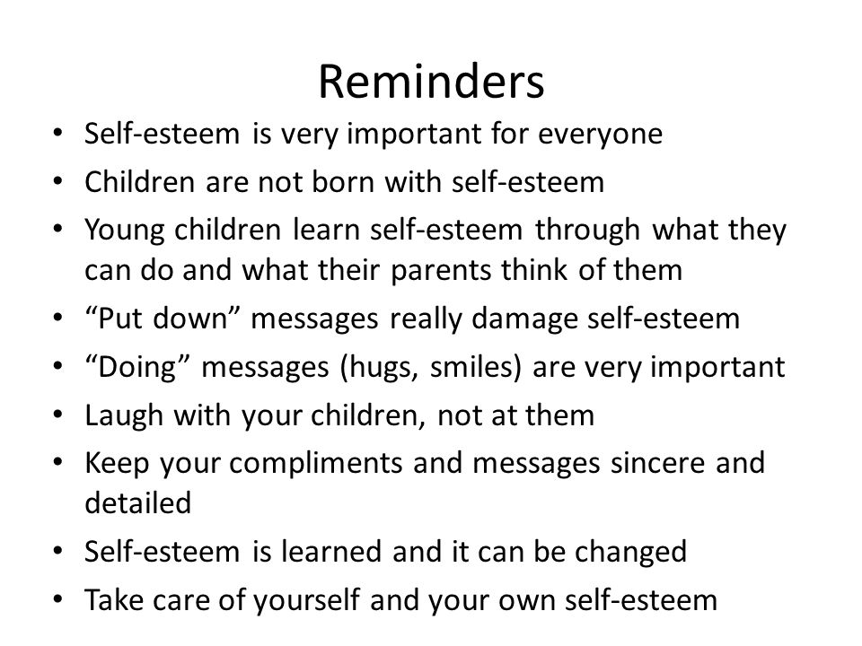 Reminders Self-esteem is very important for everyone Children are not born with self-esteem Young children learn self-esteem through what they can do and what their parents think of them Put down messages really damage self-esteem Doing messages (hugs, smiles) are very important Laugh with your children, not at them Keep your compliments and messages sincere and detailed Self-esteem is learned and it can be changed Take care of yourself and your own self-esteem