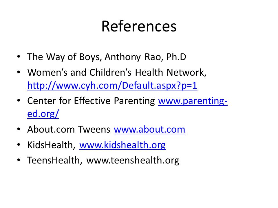 References The Way of Boys, Anthony Rao, Ph.D Womens and Childrens Health Network, http://www.cyh.com/Default.aspx p=1 http://www.cyh.com/Default.aspx p=1 Center for Effective Parenting www.parenting- ed.org/www.parenting- ed.org/ About.com Tweens www.about.comwww.about.com KidsHealth, www.kidshealth.orgwww.kidshealth.org TeensHealth, www.teenshealth.org