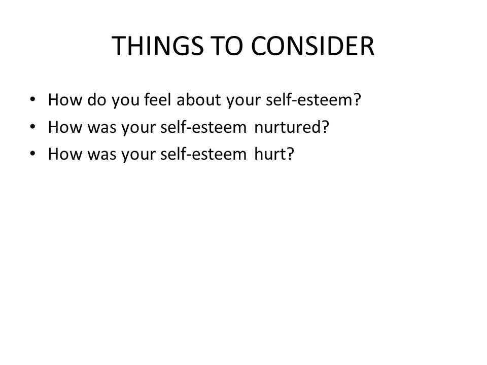 THINGS TO CONSIDER How do you feel about your self-esteem.