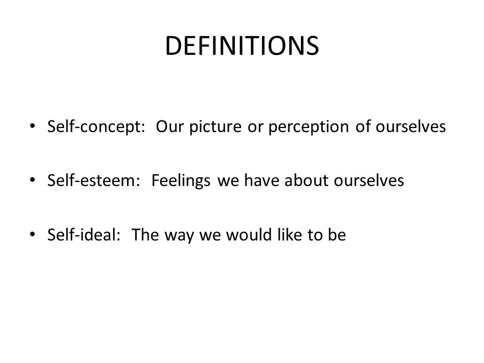 DEFINITIONS Self-concept: Our picture or perception of ourselves Self-esteem: Feelings we have about ourselves Self-ideal: The way we would like to be