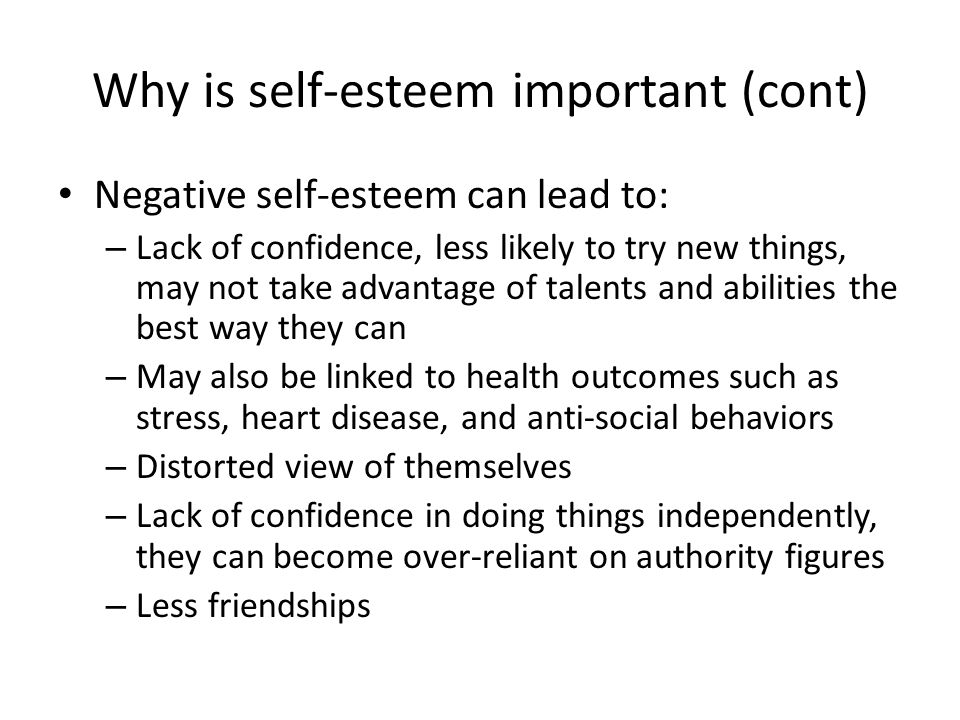 Why is self-esteem important (cont) Negative self-esteem can lead to: – Lack of confidence, less likely to try new things, may not take advantage of talents and abilities the best way they can – May also be linked to health outcomes such as stress, heart disease, and anti-social behaviors – Distorted view of themselves – Lack of confidence in doing things independently, they can become over-reliant on authority figures – Less friendships