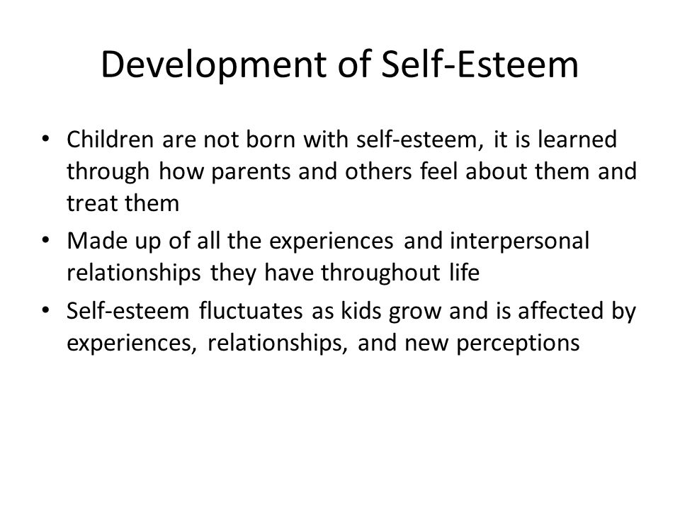 Development of Self-Esteem Children are not born with self-esteem, it is learned through how parents and others feel about them and treat them Made up of all the experiences and interpersonal relationships they have throughout life Self-esteem fluctuates as kids grow and is affected by experiences, relationships, and new perceptions