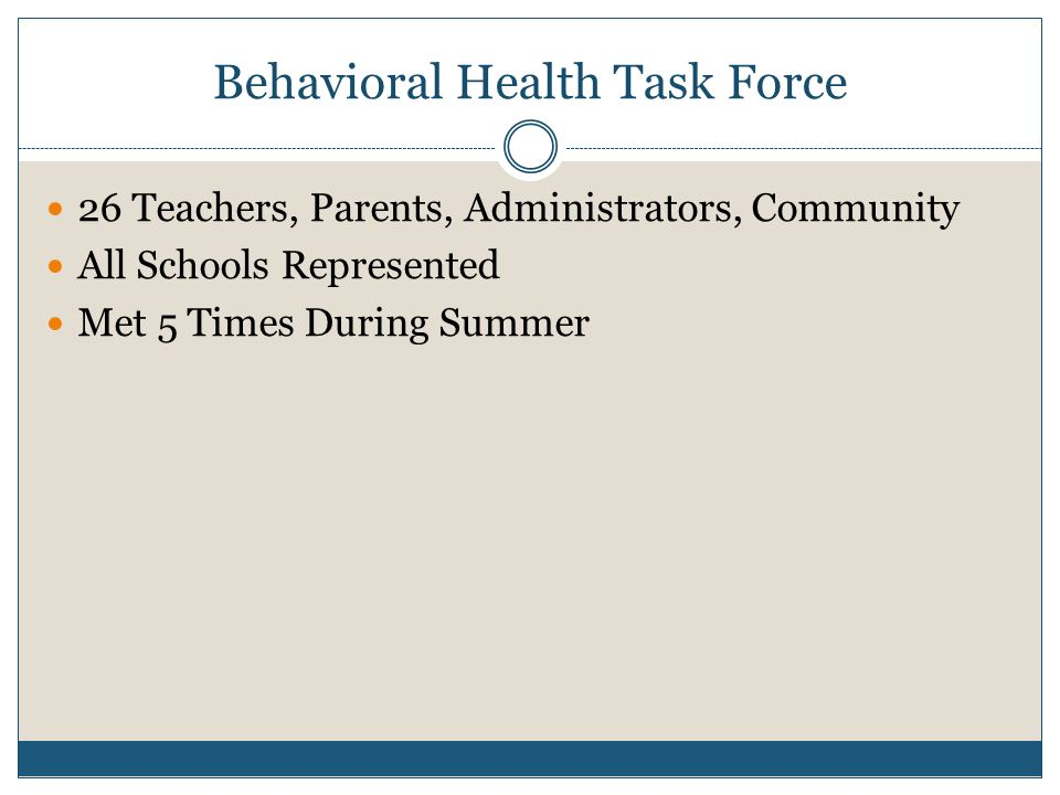 Behavioral Health Task Force 26 Teachers, Parents, Administrators, Community All Schools Represented Met 5 Times During Summer