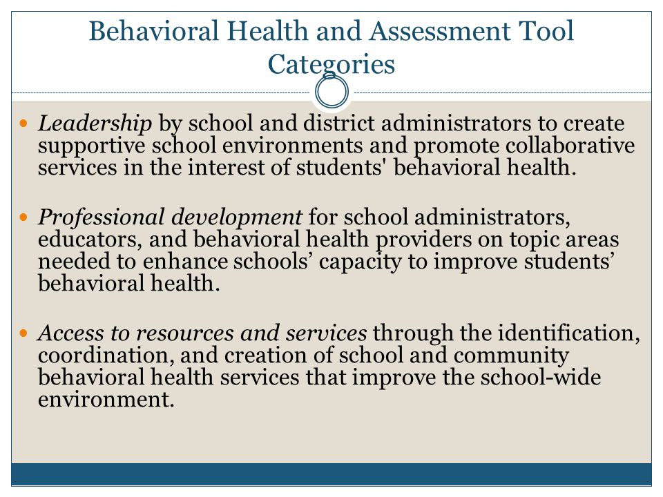 Behavioral Health and Assessment Tool Categories Leadership by school and district administrators to create supportive school environments and promote collaborative services in the interest of students behavioral health.