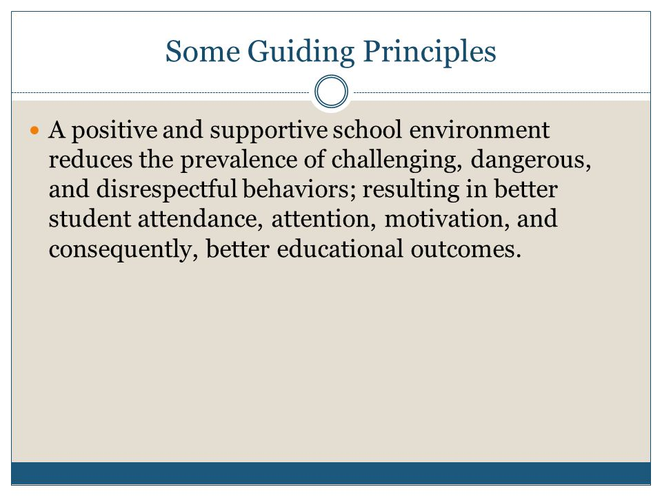 Some Guiding Principles A positive and supportive school environment reduces the prevalence of challenging, dangerous, and disrespectful behaviors; resulting in better student attendance, attention, motivation, and consequently, better educational outcomes.