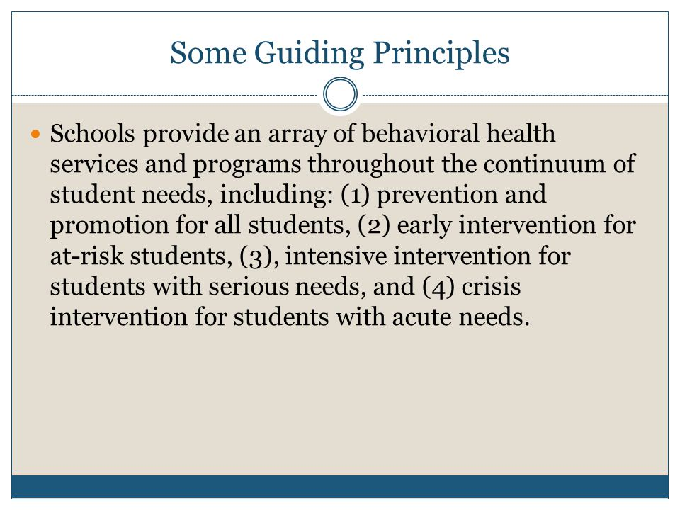 Some Guiding Principles Schools provide an array of behavioral health services and programs throughout the continuum of student needs, including: (1) prevention and promotion for all students, (2) early intervention for at-risk students, (3), intensive intervention for students with serious needs, and (4) crisis intervention for students with acute needs.