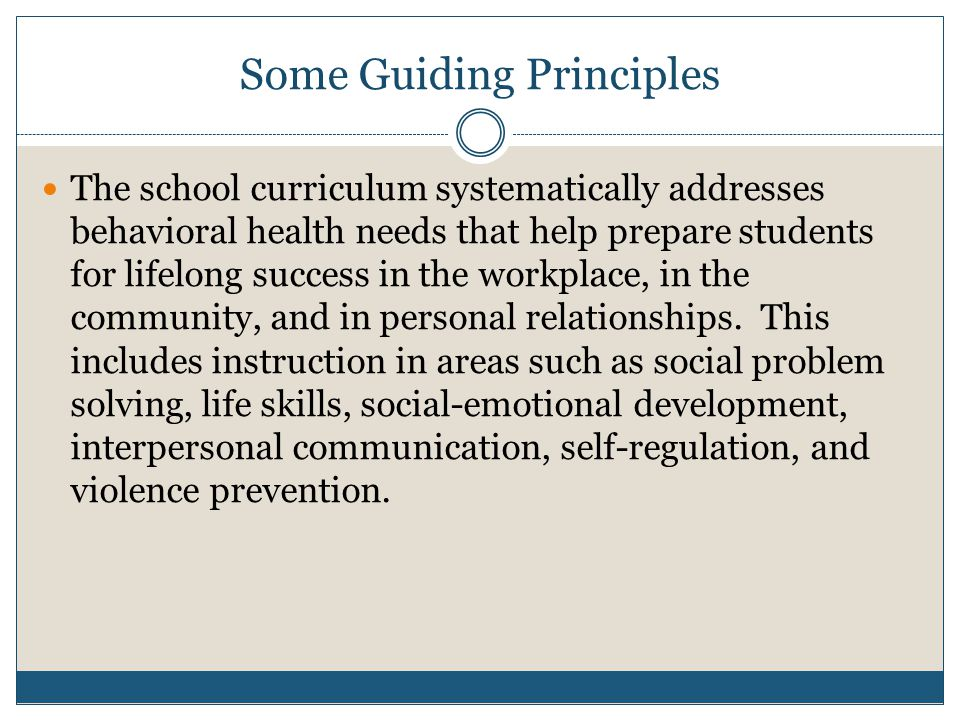 Some Guiding Principles The school curriculum systematically addresses behavioral health needs that help prepare students for lifelong success in the workplace, in the community, and in personal relationships.