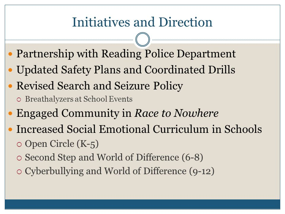 Initiatives and Direction Partnership with Reading Police Department Updated Safety Plans and Coordinated Drills Revised Search and Seizure Policy Breathalyzers at School Events Engaged Community in Race to Nowhere Increased Social Emotional Curriculum in Schools Open Circle (K-5) Second Step and World of Difference (6-8) Cyberbullying and World of Difference (9-12)