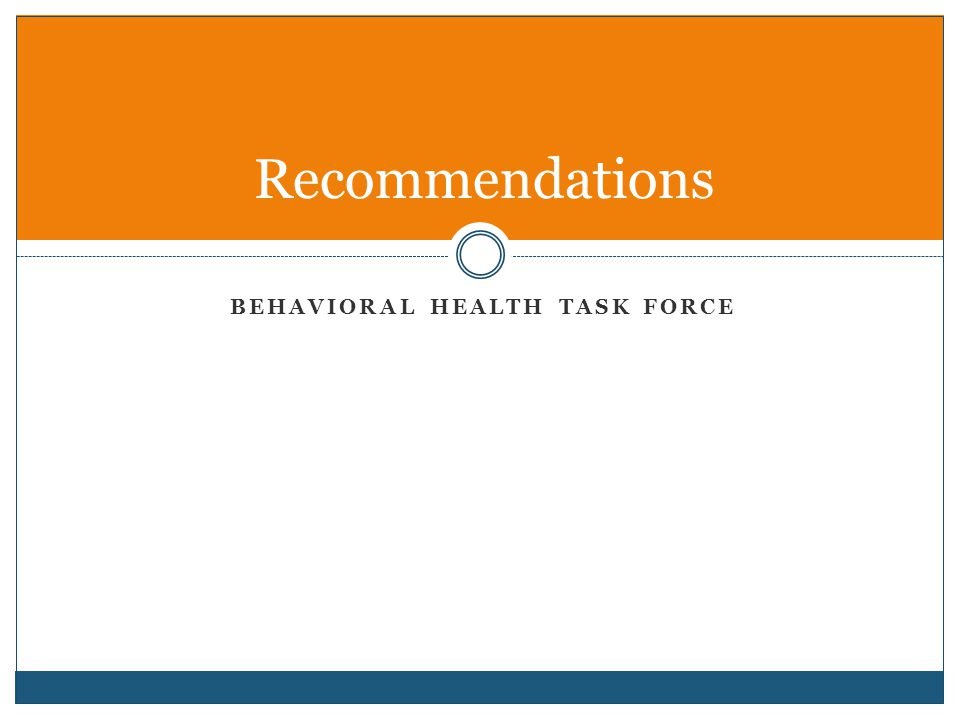 BEHAVIORAL HEALTH TASK FORCE Recommendations
