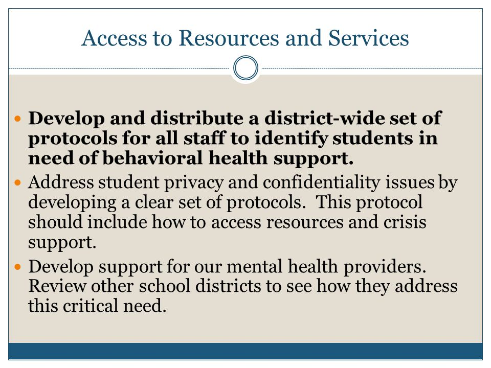 Access to Resources and Services Develop and distribute a district-wide set of protocols for all staff to identify students in need of behavioral health support.
