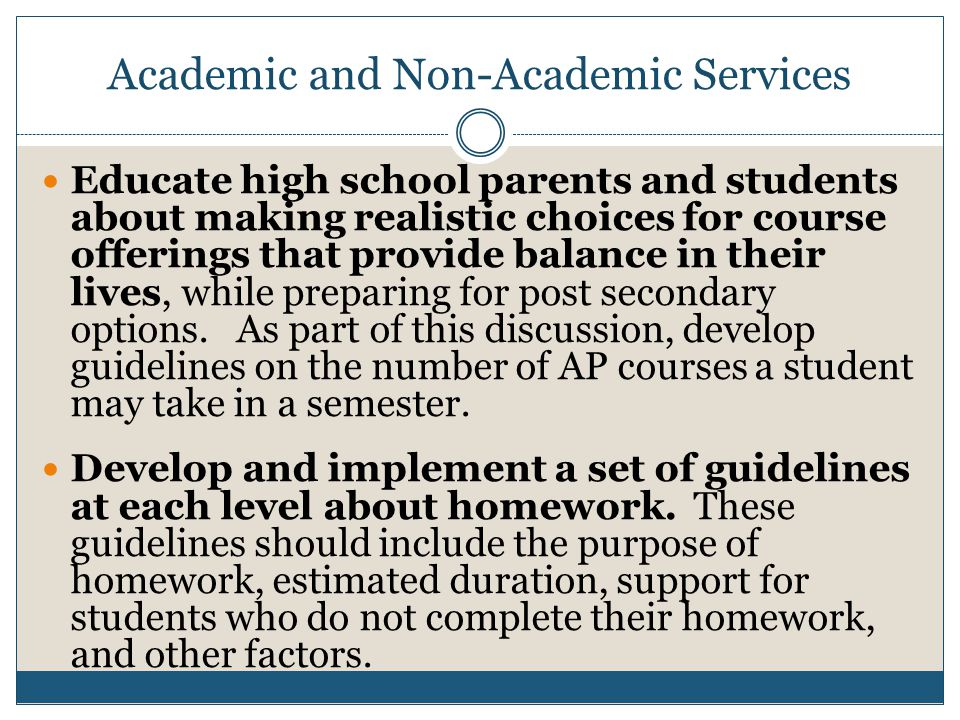Academic and Non-Academic Services Educate high school parents and students about making realistic choices for course offerings that provide balance in their lives, while preparing for post secondary options.