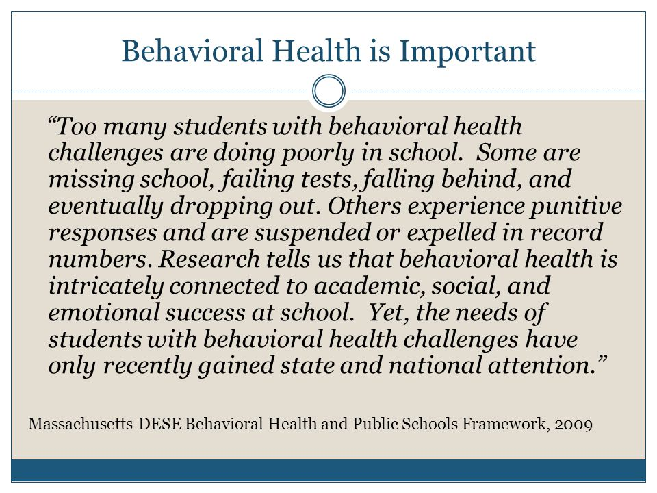 Behavioral Health is Important Too many students with behavioral health challenges are doing poorly in school.