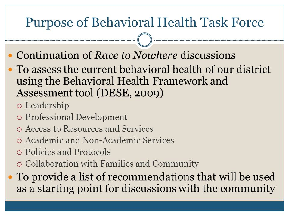 Purpose of Behavioral Health Task Force Continuation of Race to Nowhere discussions To assess the current behavioral health of our district using the Behavioral Health Framework and Assessment tool (DESE, 2009) Leadership Professional Development Access to Resources and Services Academic and Non-Academic Services Policies and Protocols Collaboration with Families and Community To provide a list of recommendations that will be used as a starting point for discussions with the community