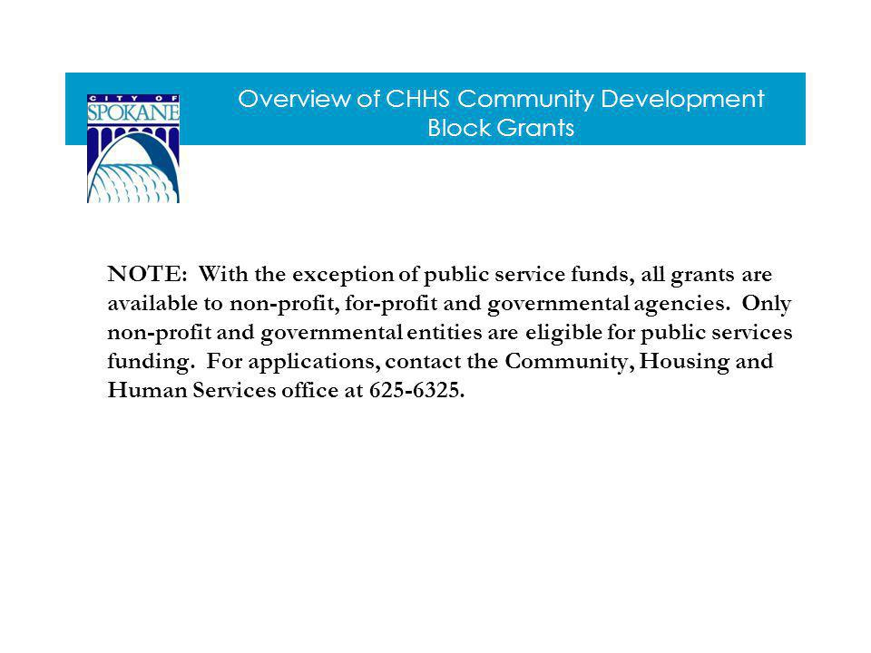 Overview of CHHS Community Development Block Grants NOTE: With the exception of public service funds, all grants are available to non-profit, for-profit and governmental agencies.