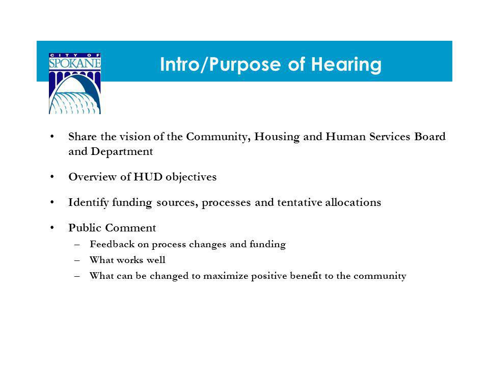 Intro/Purpose of Hearing Share the vision of the Community, Housing and Human Services Board and Department Overview of HUD objectives Identify funding sources, processes and tentative allocations Public Comment –Feedback on process changes and funding –What works well –What can be changed to maximize positive benefit to the community