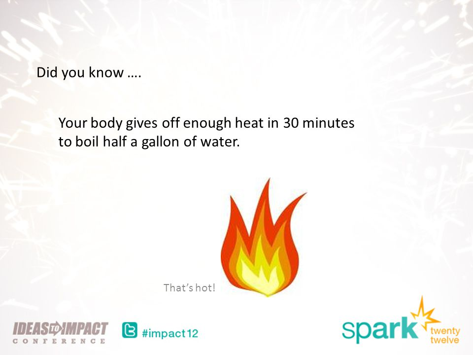 Did you know …. Your body gives off enough heat in 30 minutes to boil half a gallon of water.