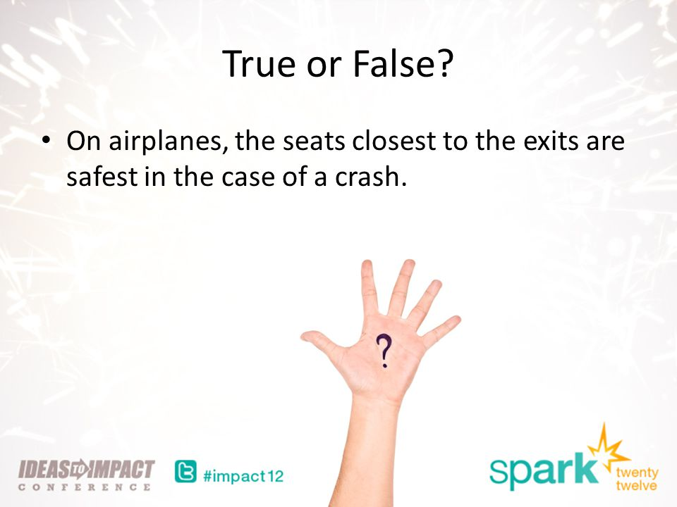 True or False On airplanes, the seats closest to the exits are safest in the case of a crash.