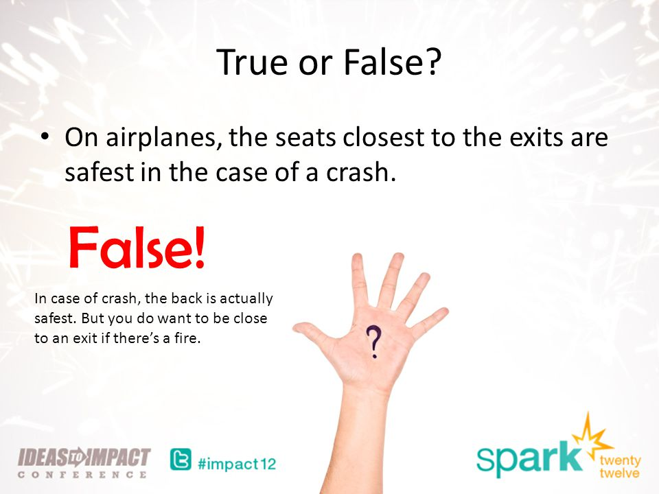 True or False. On airplanes, the seats closest to the exits are safest in the case of a crash.