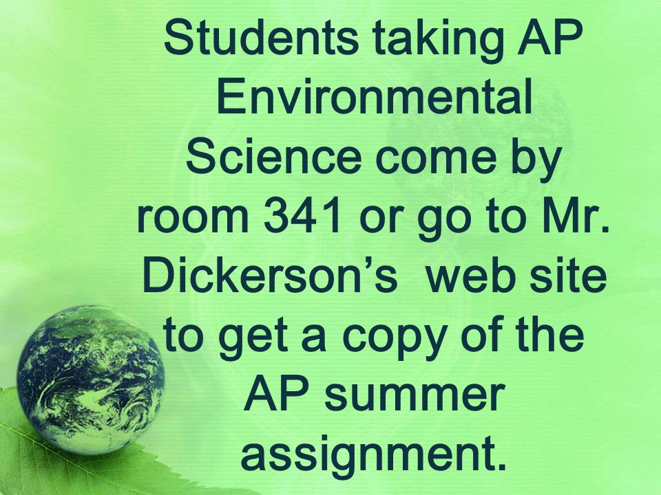 Students taking AP Environmental Science come by room 341 or go to Mr.