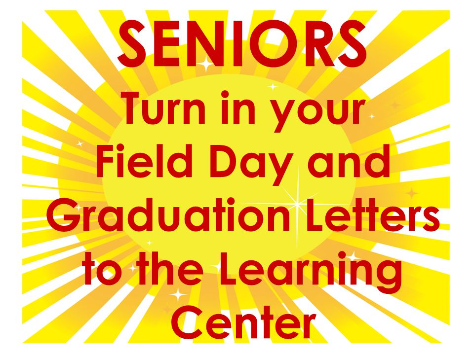 SENIORS Turn in your Field Day and Graduation Letters to the Learning Center