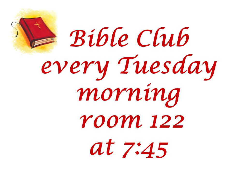 Bible Club every Tuesday morning room 122 at 7:45