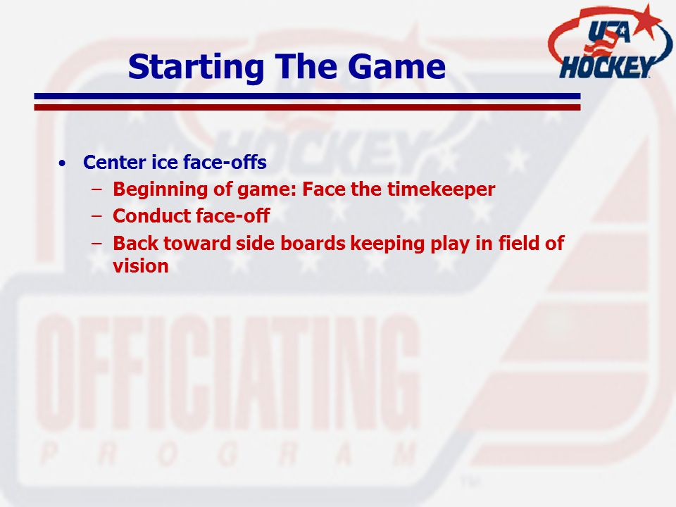 Starting The Game Center ice face-offs –Beginning of game: Face the timekeeper –Conduct face-off –Back toward side boards keeping play in field of vis