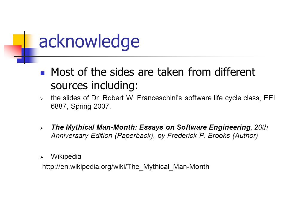 acknowledge Most of the sides are taken from different sources including: the slides of Dr. Robert W. Franceschinis software life cycle class, EEL 688