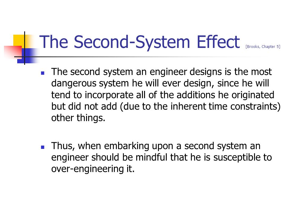 The Second-System Effect [Brooks, Chapter 5] The second system an engineer designs is the most dangerous system he will ever design, since he will ten