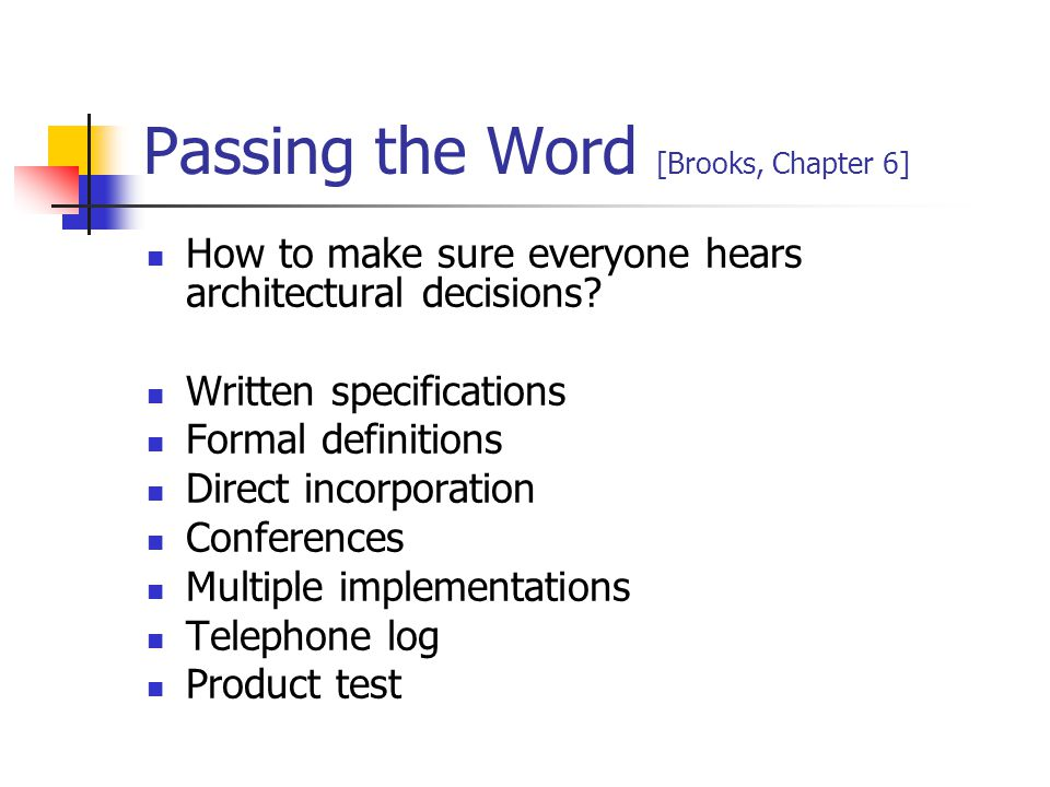Passing the Word [Brooks, Chapter 6] How to make sure everyone hears architectural decisions? Written specifications Formal definitions Direct incorpo