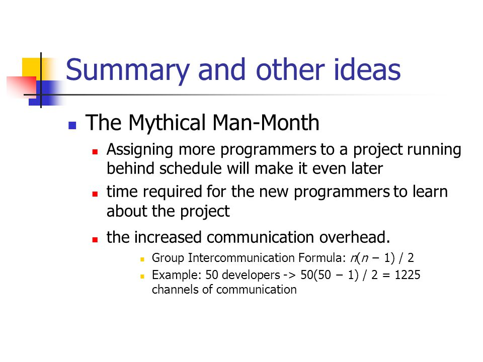 Summary and other ideas The Mythical Man-Month Assigning more programmers to a project running behind schedule will make it even later time required f